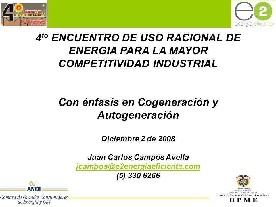 e2-Energía Eficiente SA ESP 4 to ENCUENTRO DE USO RACIONAL DE ENERGIA PARA LA MAYOR COMPETITIVIDAD INDUSTRIAL Con énfasis en Cogeneración y Autogeneración Diciembre 2 de 2008 Juan Carlos Campos Avella jcampos@e2energiaeficiente.com (5) 330 6266