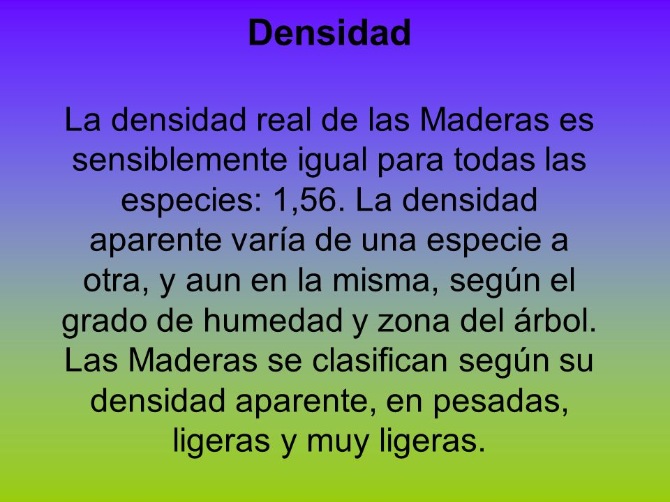 Densidad La densidad real de las Maderas es sensiblemente igual para todas las especies: 1,56. La densidad aparente varía de una especie a otra, y aun
