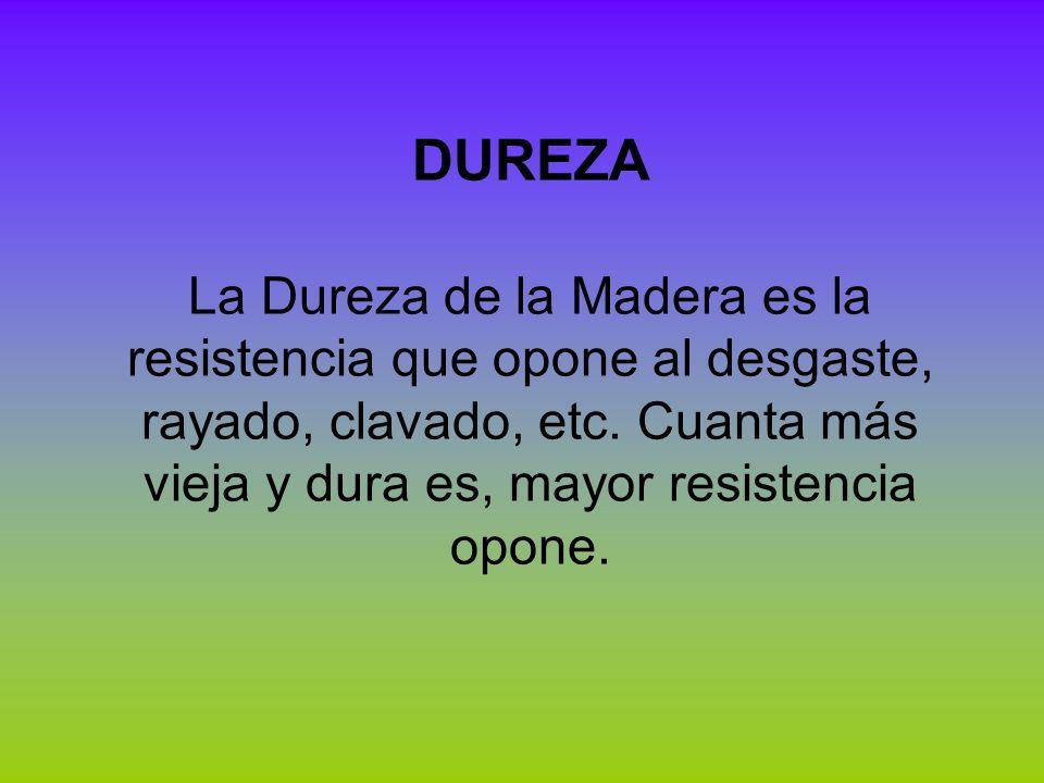 DUREZA La Dureza de la Madera es la resistencia que opone al desgaste, rayado, clavado, etc. Cuanta más vieja y dura es, mayor resistencia opone.