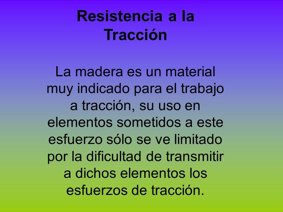 Resistencia a la Tracción La madera es un material muy indicado para el trabajo a tracción, su uso en elementos sometidos a este esfuerzo sólo se ve l