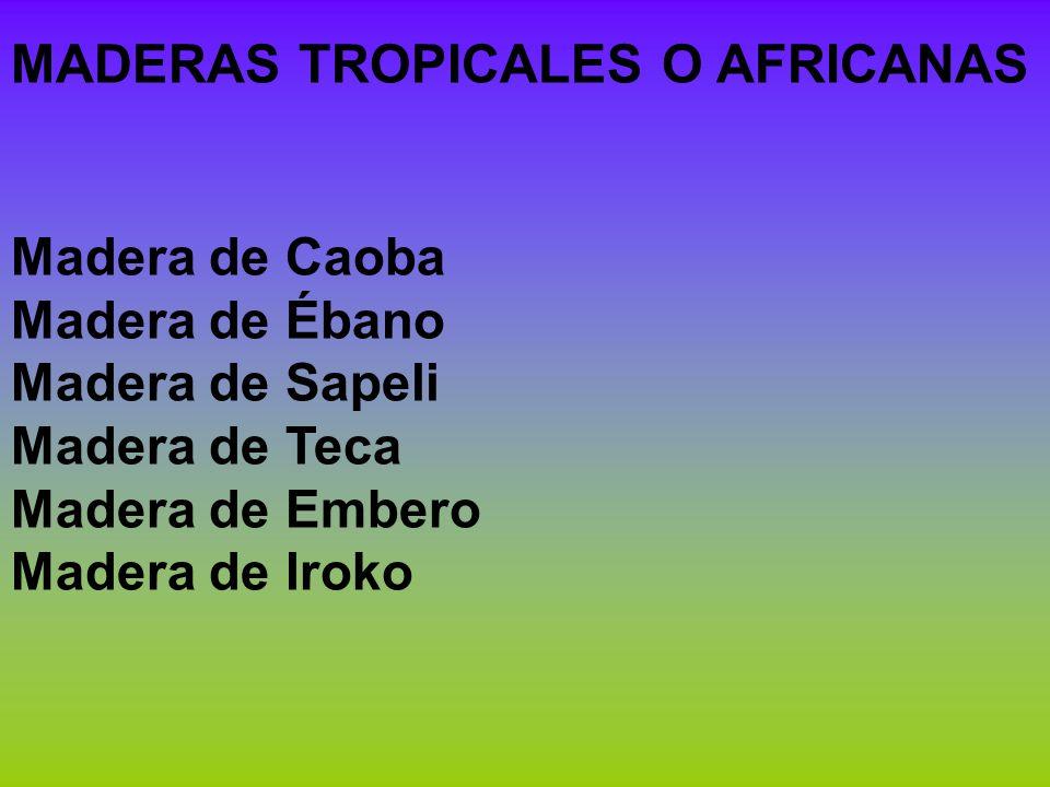 MADERAS TROPICALES O AFRICANAS Madera de Caoba Madera de Ébano Madera de Sapeli Madera de Teca Madera de Embero Madera de Iroko