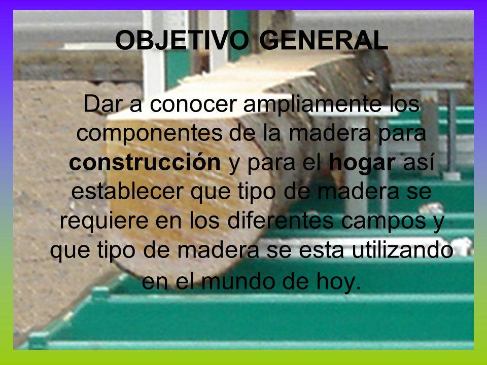 OBJETIVO GENERAL Dar a conocer ampliamente los componentes de la madera para construcción y para el hogar así establecer que tipo de madera se requier