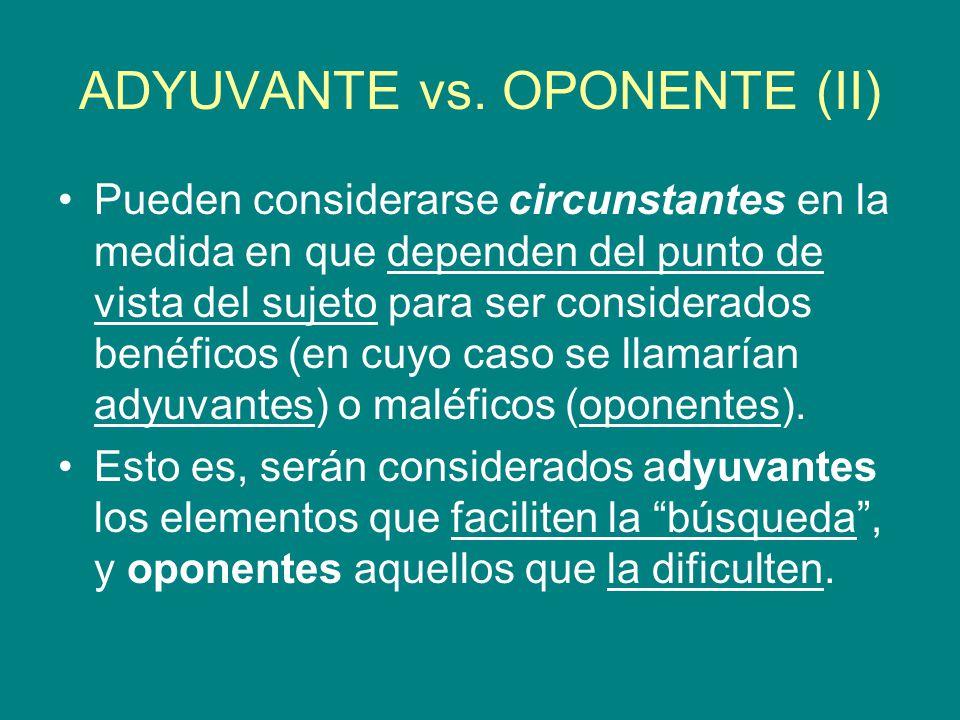 ADYUVANTE vs. OPONENTE (II) Pueden considerarse circunstantes en la medida en que dependen del punto de vista del sujeto para ser considerados benéfic