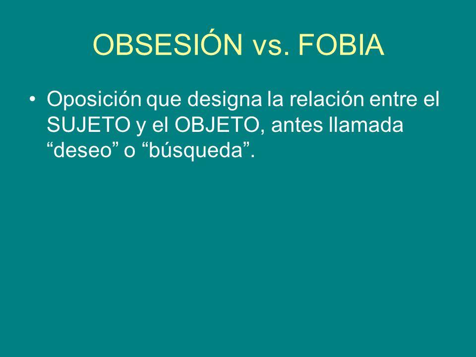 OBSESIÓN vs. FOBIA Oposición que designa la relación entre el SUJETO y el OBJETO, antes llamada deseo o búsqueda.