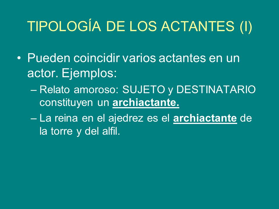 TIPOLOGÍA DE LOS ACTANTES (I) Pueden coincidir varios actantes en un actor. Ejemplos: –Relato amoroso: SUJETO y DESTINATARIO constituyen un archiactan