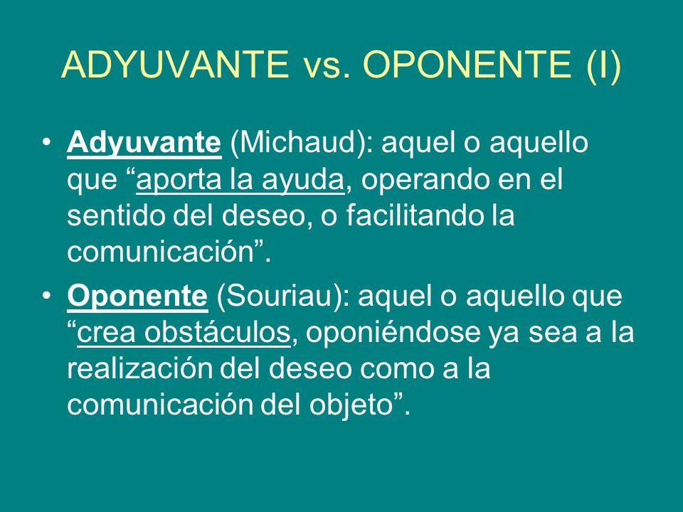ADYUVANTE vs. OPONENTE (I) Adyuvante (Michaud): aquel o aquello que aporta la ayuda, operando en el sentido del deseo, o facilitando la comunicación.