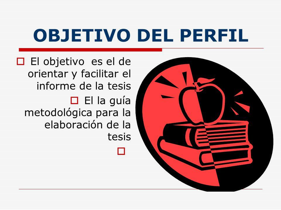 OBJETIVO DEL PERFIL El objetivo es el de orientar y facilitar el informe de la tesis El la guía metodológica para la elaboración de la tesis