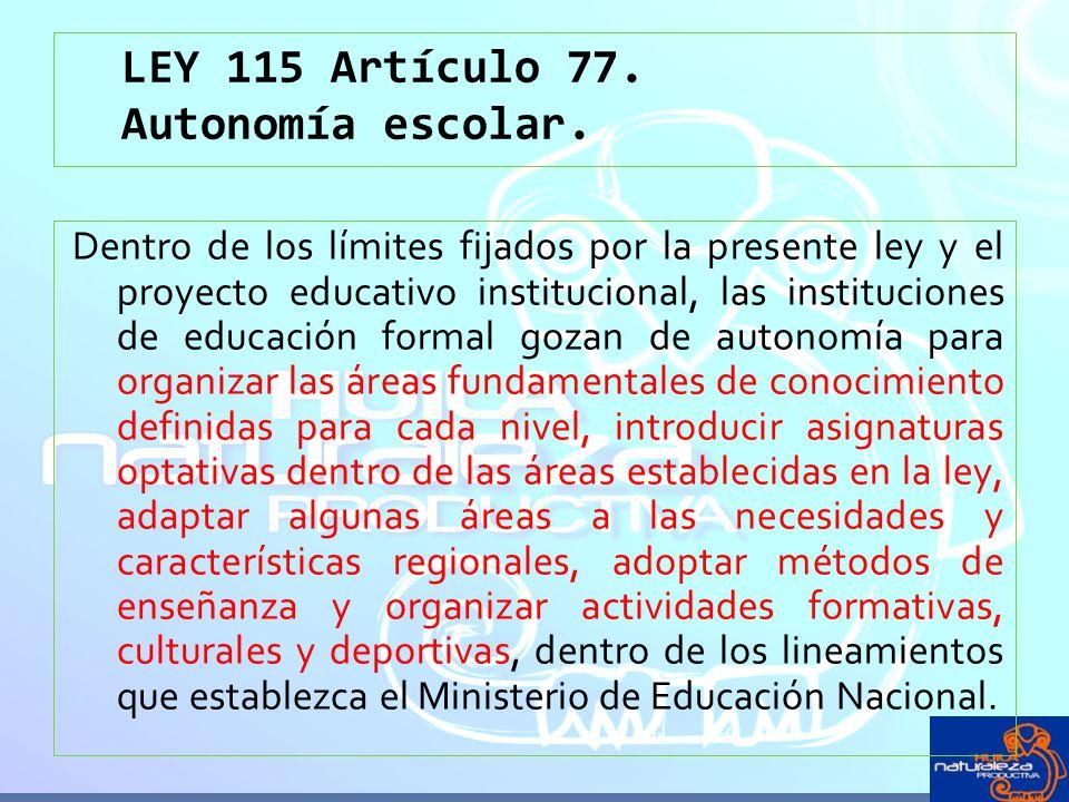 LEY 115 Artículo 77. Autonomía escolar. Dentro de los límites fijados por la presente ley y el proyecto educativo institucional, las instituciones de