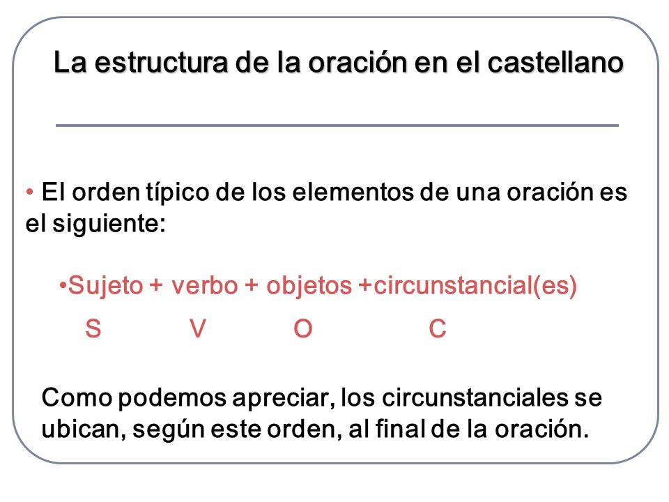 La estructura de la oración en el castellano El orden típico de los elementos de una oración es el siguiente: Sujeto + verbo + objetos +circunstancial(es) S V O C Como podemos apreciar, los circunstanciales se ubican, según este orden, al final de la oración.