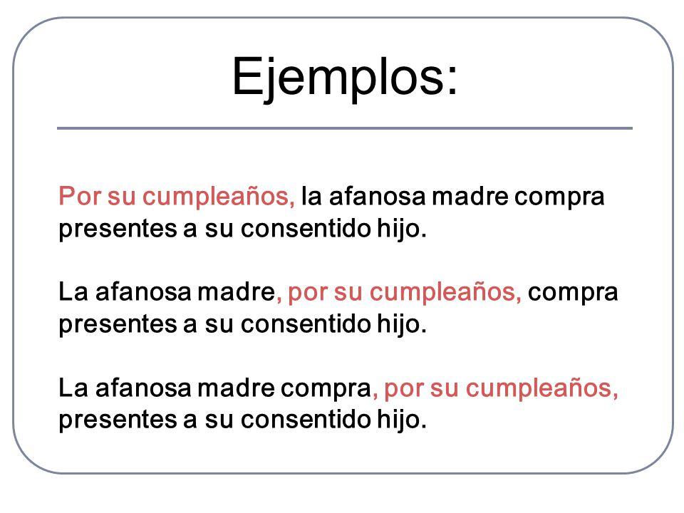 Ejemplos: Por su cumpleaños, la afanosa madre compra presentes a su consentido hijo. La afanosa madre, por su cumpleaños, compra presentes a su consen