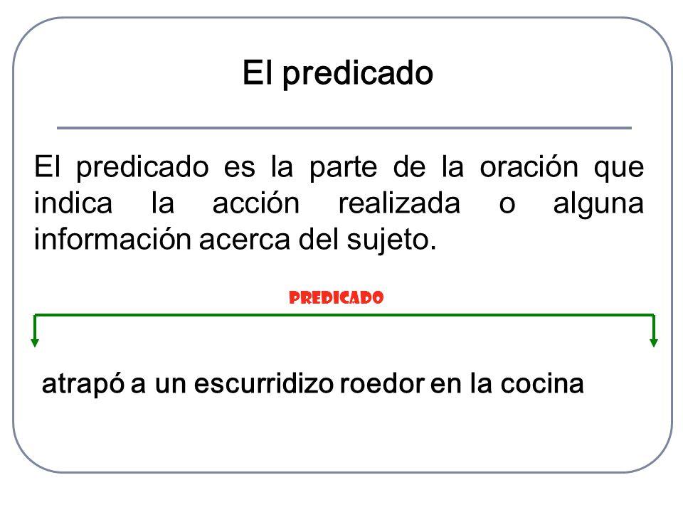 El predicado El predicado es la parte de la oración que indica la acción realizada o alguna información acerca del sujeto. atrapó a un escurridizo roe