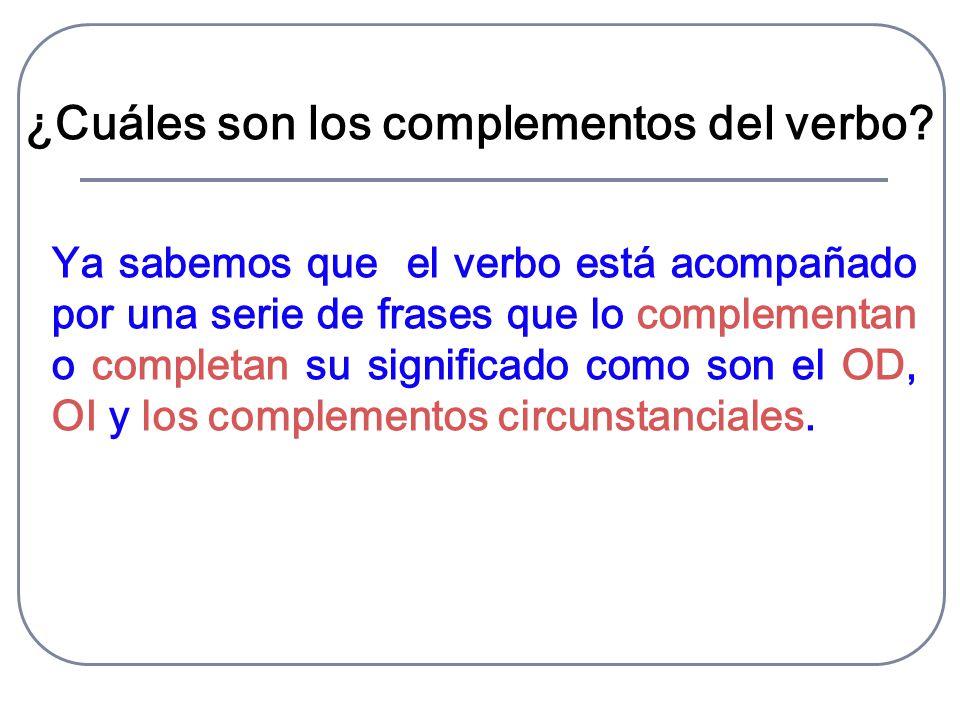 ¿Cuáles son los complementos del verbo? Ya sabemos que el verbo está acompañado por una serie de frases que lo complementan o completan su significado