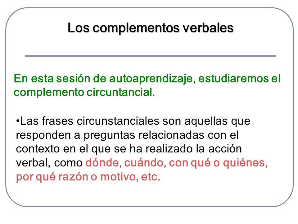 Los complementos verbales En esta sesión de autoaprendizaje, estudiaremos el complemento circuntancial. Las frases circunstanciales son aquellas que r