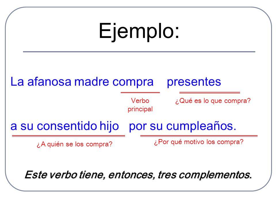 Ejemplo: La afanosa madre compra presentes a su consentido hijo por su cumpleaños. Verbo principal Este verbo tiene, entonces, tres complementos. ¿Qué
