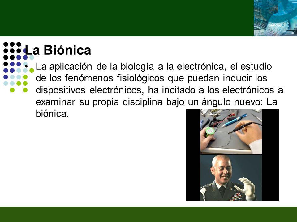 La Biónica La aplicación de la biología a la electrónica, el estudio de los fenómenos fisiológicos que puedan inducir los dispositivos electrónicos, ha incitado a los electrónicos a examinar su propia disciplina bajo un ángulo nuevo: La biónica.