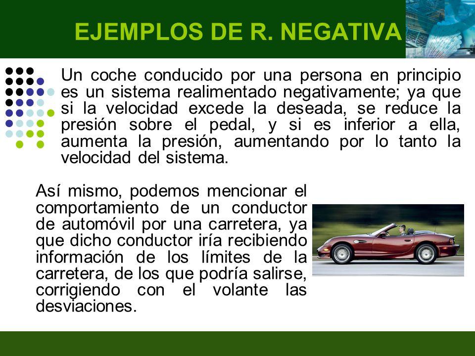 Un coche conducido por una persona en principio es un sistema realimentado negativamente; ya que si la velocidad excede la deseada, se reduce la presión sobre el pedal, y si es inferior a ella, aumenta la presión, aumentando por lo tanto la velocidad del sistema.