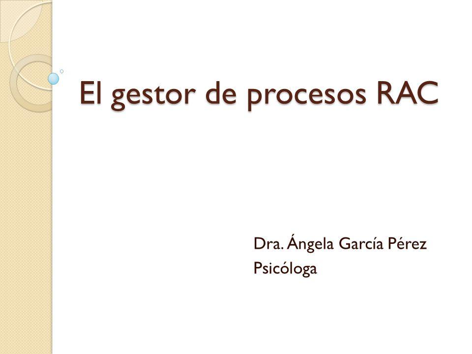 El gestor de procesos RAC Dra. Ángela García Pérez Psicóloga