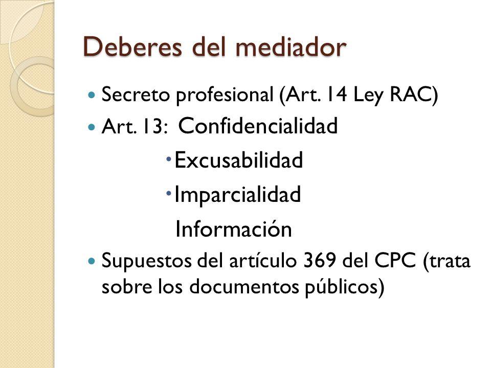 Deberes del mediador Secreto profesional (Art. 14 Ley RAC) Art. 13: Confidencialidad Excusabilidad Imparcialidad Información Supuestos del artículo 36