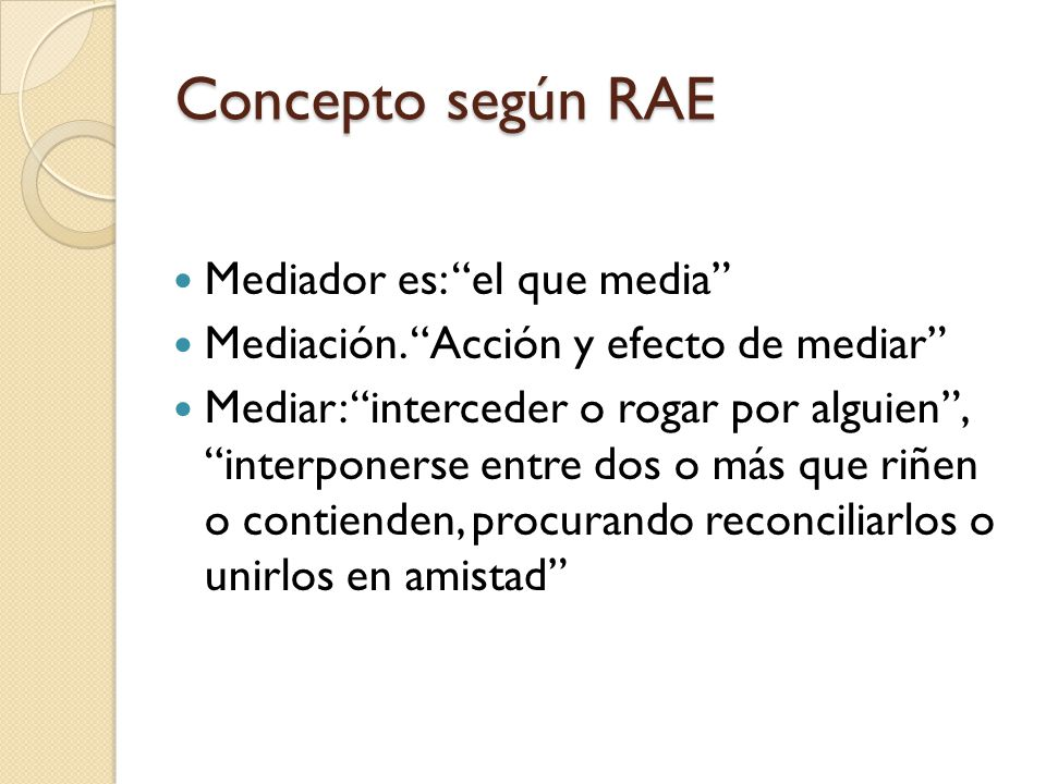 Concepto según RAE Mediador es: el que media Mediación. Acción y efecto de mediar Mediar: interceder o rogar por alguien, interponerse entre dos o más