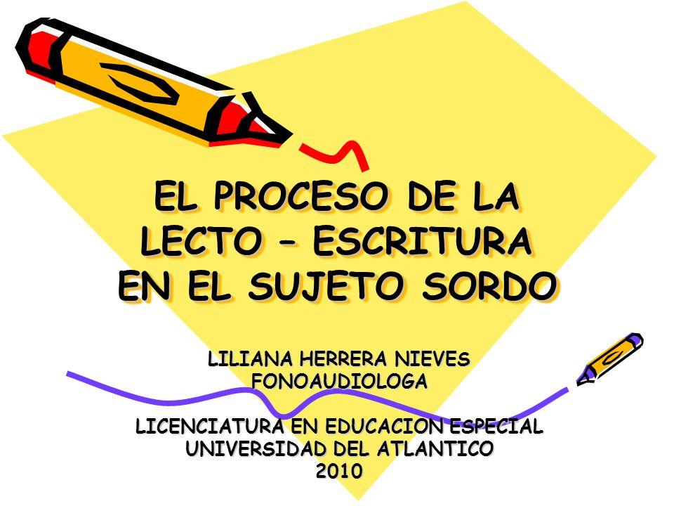 EL PROCESO DE LA LECTO – ESCRITURA EN EL SUJETO SORDO LILIANA HERRERA NIEVES FONOAUDIOLOGA LICENCIATURA EN EDUCACION ESPECIAL UNIVERSIDAD DEL ATLANTIC