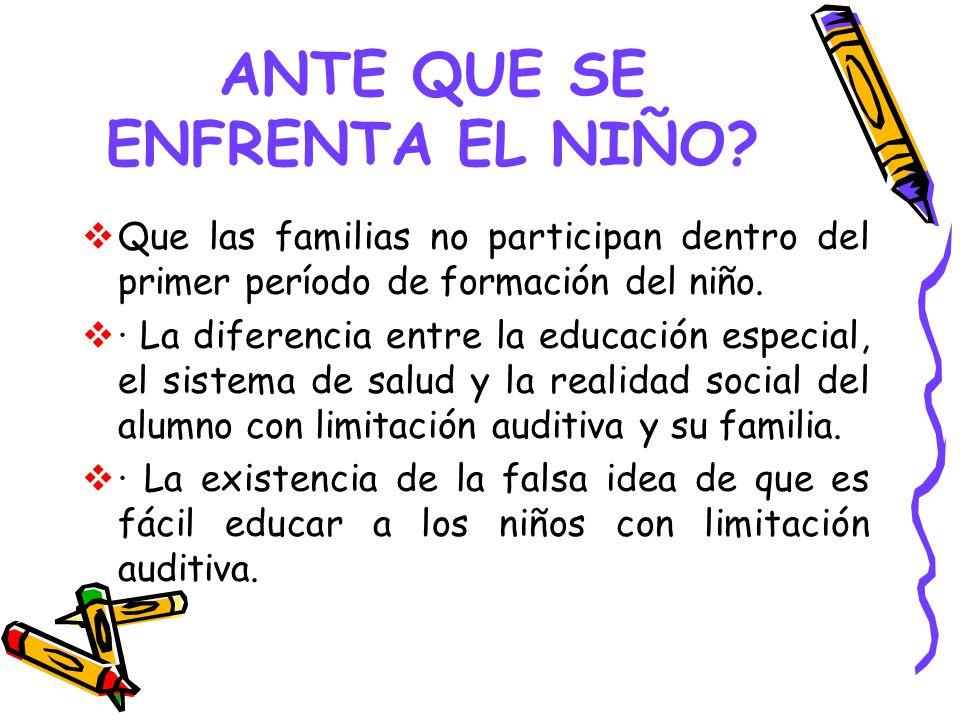 ANTE QUE SE ENFRENTA EL NIÑO? Que las familias no participan dentro del primer período de formación del niño. · La diferencia entre la educación espec