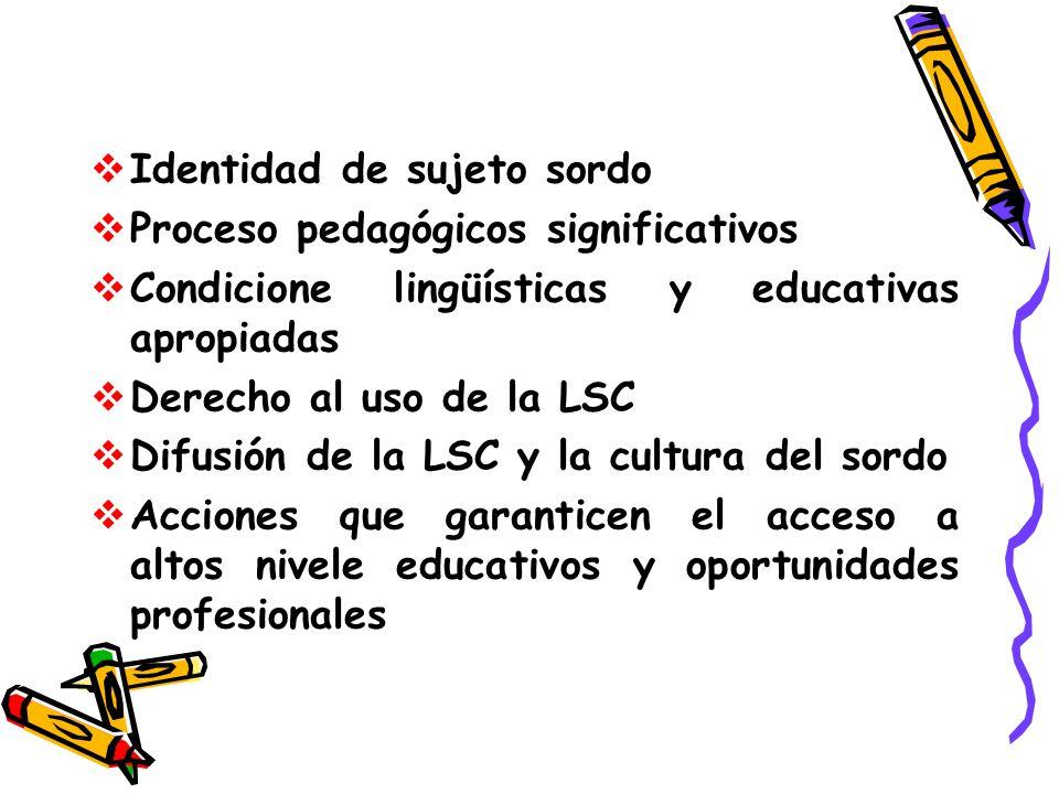 Identidad de sujeto sordo Proceso pedagógicos significativos Condicione lingüísticas y educativas apropiadas Derecho al uso de la LSC Difusión de la L