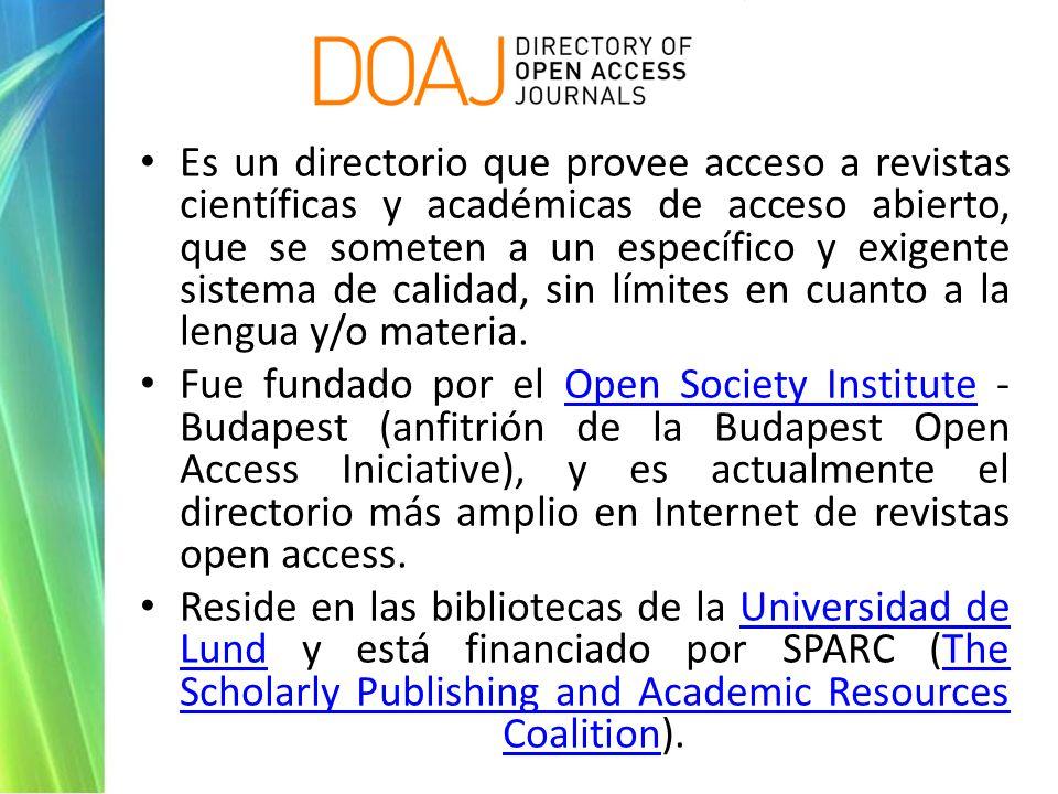 Es un directorio que provee acceso a revistas científicas y académicas de acceso abierto, que se someten a un específico y exigente sistema de calidad, sin límites en cuanto a la lengua y/o materia.