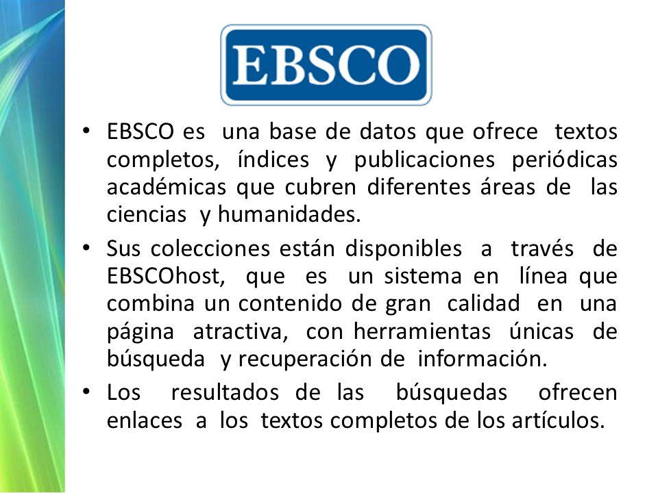 EBSCO es una base de datos que ofrece textos completos, índices y publicaciones periódicas académicas que cubren diferentes áreas de las ciencias y humanidades.