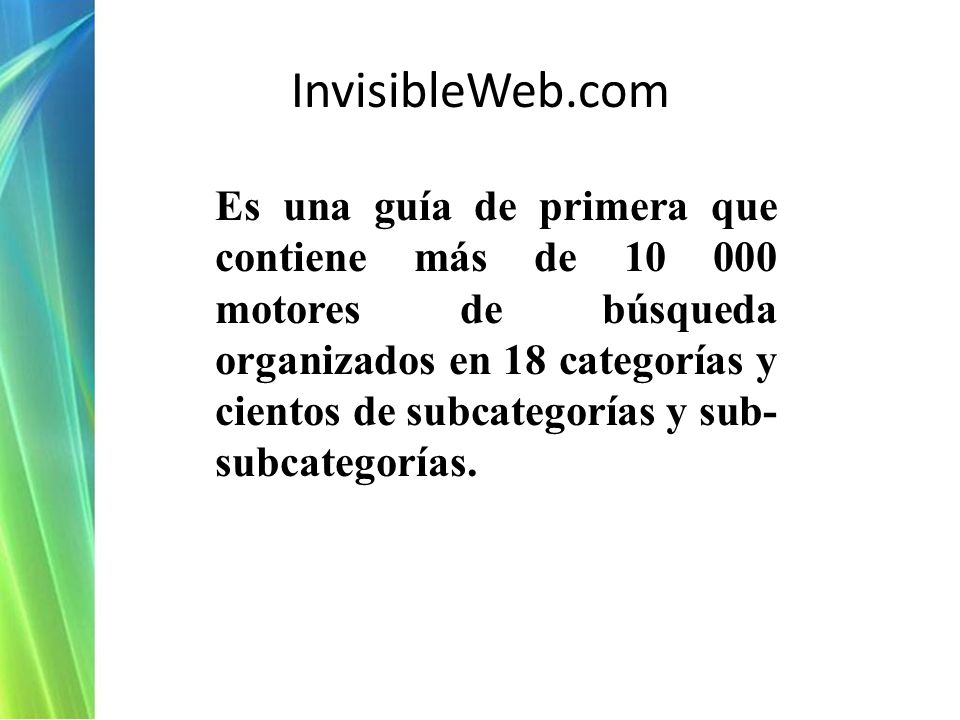 InvisibleWeb.com Es una guía de primera que contiene más de 10 000 motores de búsqueda organizados en 18 categorías y cientos de subcategorías y sub- subcategorías.