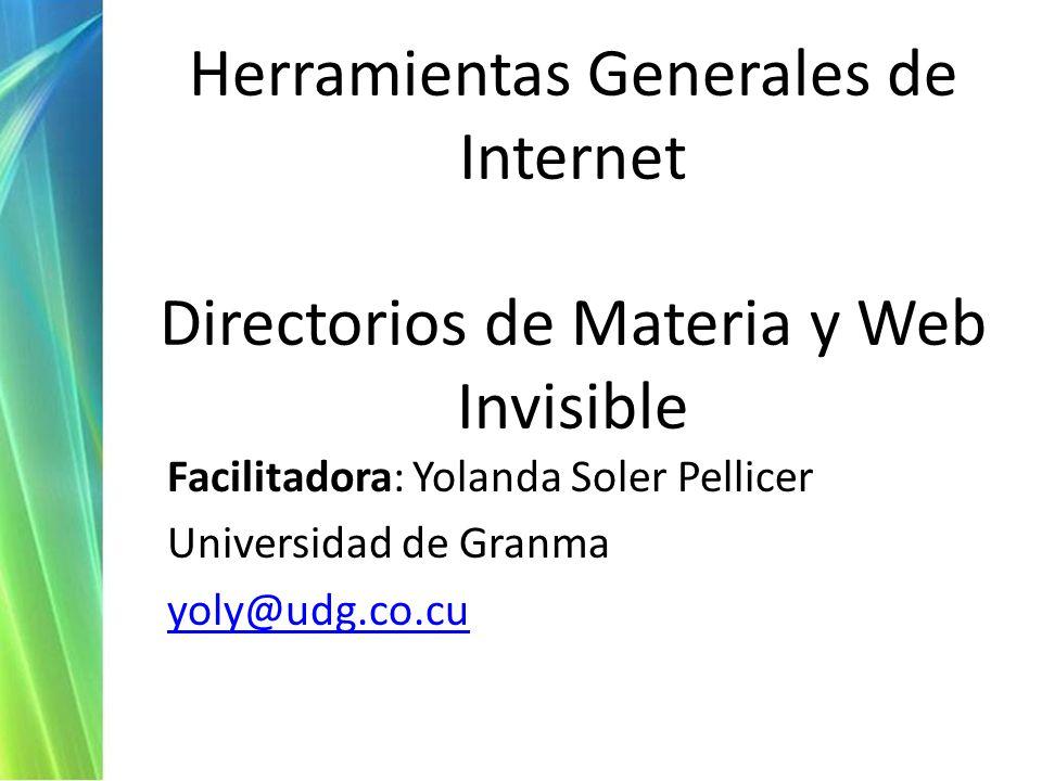 Herramientas Generales de Internet Directorios de Materia y Web Invisible Facilitadora: Yolanda Soler Pellicer Universidad de Granma yoly@udg.co.cu