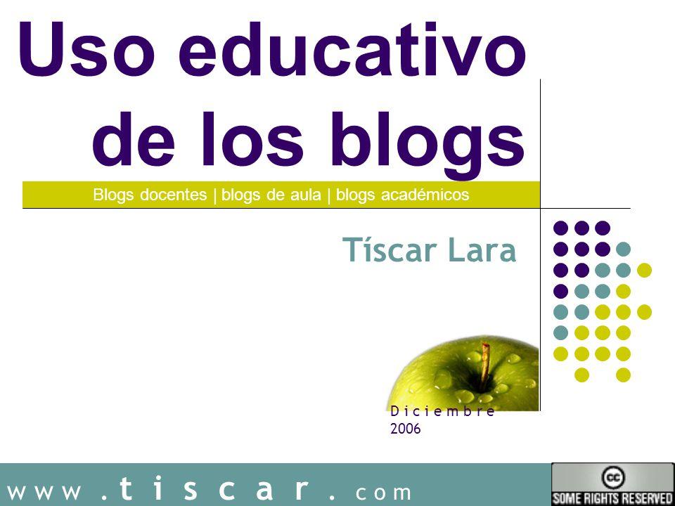 w w w. t i s c a r. c o m Uso educativo de los blogs Tíscar Lara Blogs docentes | blogs de aula | blogs académicos D i c i e m b r e 2006