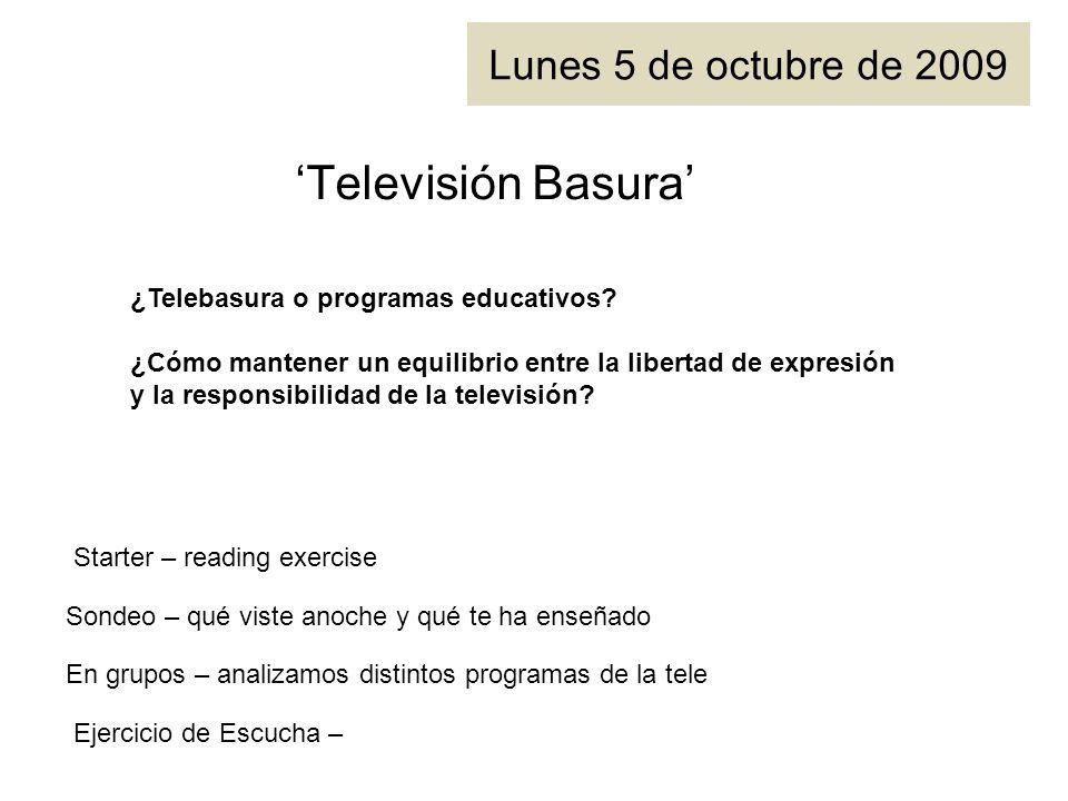 Lunes 5 de octubre de 2009 Televisión Basura Starter – reading exercise ¿Telebasura o programas educativos.