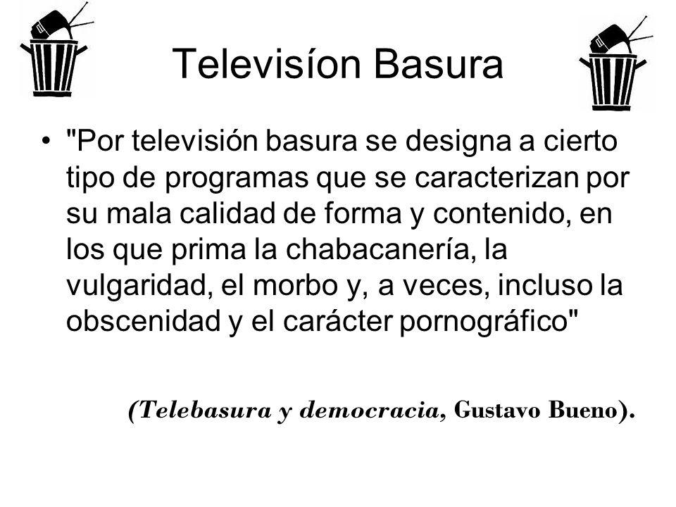 Televisíon Basura Por televisión basura se designa a cierto tipo de programas que se caracterizan por su mala calidad de forma y contenido, en los que prima la chabacanería, la vulgaridad, el morbo y, a veces, incluso la obscenidad y el carácter pornográfico (Telebasura y democracia, Gustavo Bueno).
