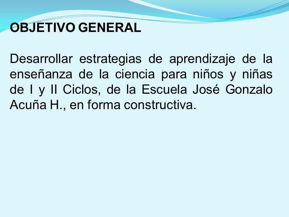 OBJETIVO GENERAL Desarrollar estrategias de aprendizaje de la enseñanza de la ciencia para niños y niñas de I y II Ciclos, de la Escuela José Gonzalo Acuña H., en forma constructiva.