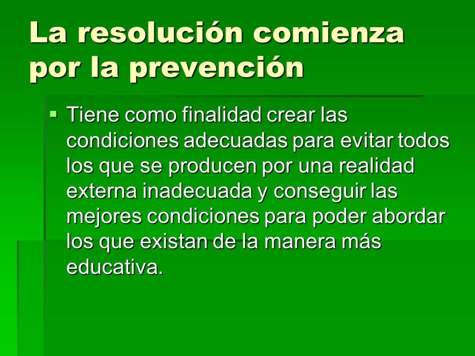 La resolución comienza por la prevención Tiene como finalidad crear las condiciones adecuadas para evitar todos los que se producen por una realidad e