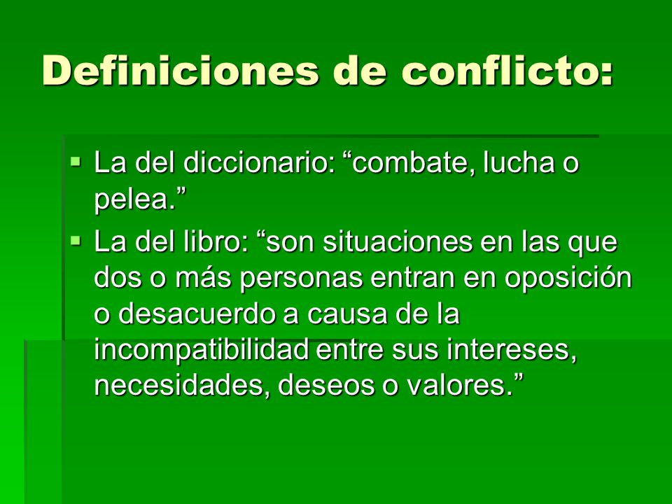Definiciones de conflicto: La del diccionario: combate, lucha o pelea. La del diccionario: combate, lucha o pelea. La del libro: son situaciones en la