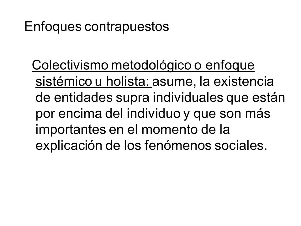 Enfoques contrapuestos Colectivismo metodológico o enfoque sistémico u holista: asume, la existencia de entidades supra individuales que están por enc