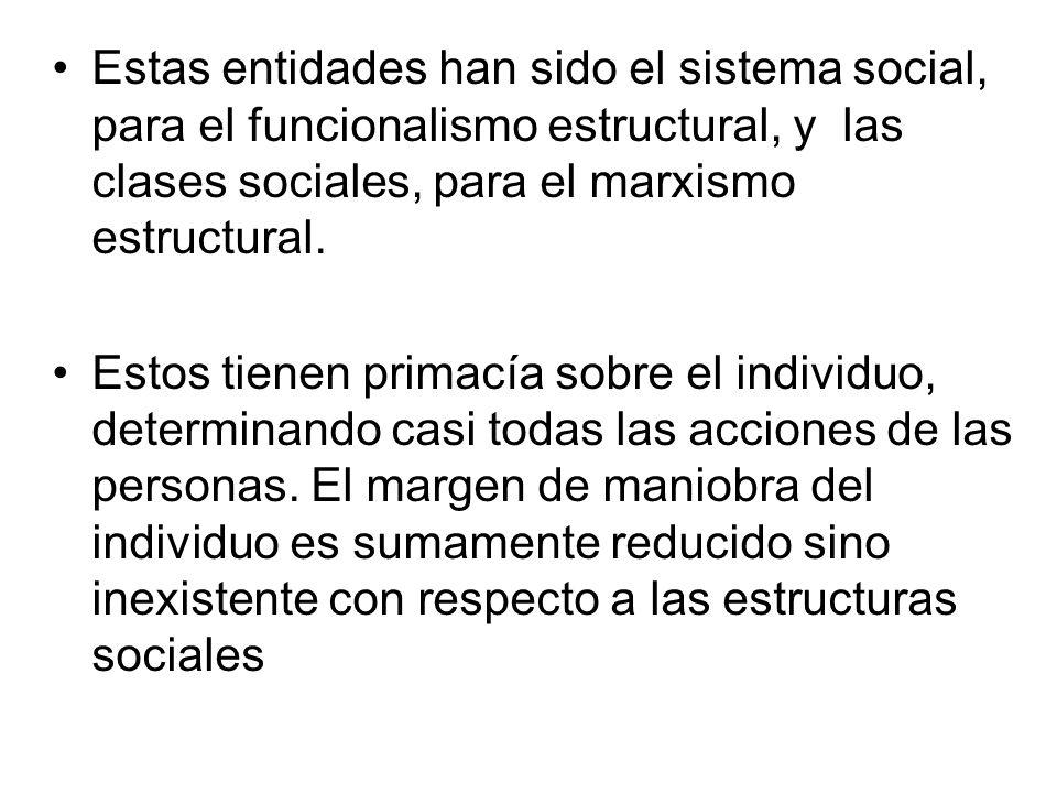 Estas entidades han sido el sistema social, para el funcionalismo estructural, y las clases sociales, para el marxismo estructural. Estos tienen prima