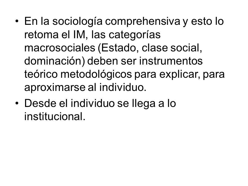 En la sociología comprehensiva y esto lo retoma el IM, las categorías macrosociales (Estado, clase social, dominación) deben ser instrumentos teórico