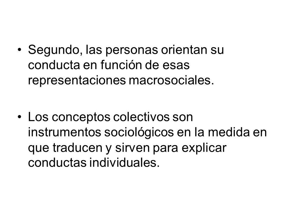 Segundo, las personas orientan su conducta en función de esas representaciones macrosociales. Los conceptos colectivos son instrumentos sociológicos e