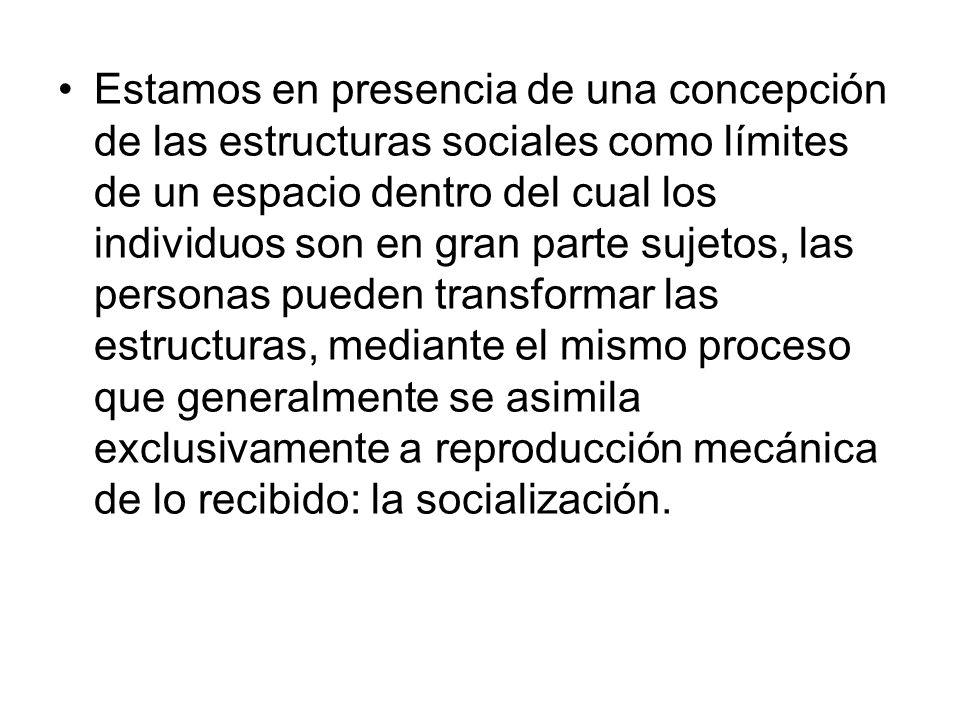 Estamos en presencia de una concepción de las estructuras sociales como límites de un espacio dentro del cual los individuos son en gran parte sujetos