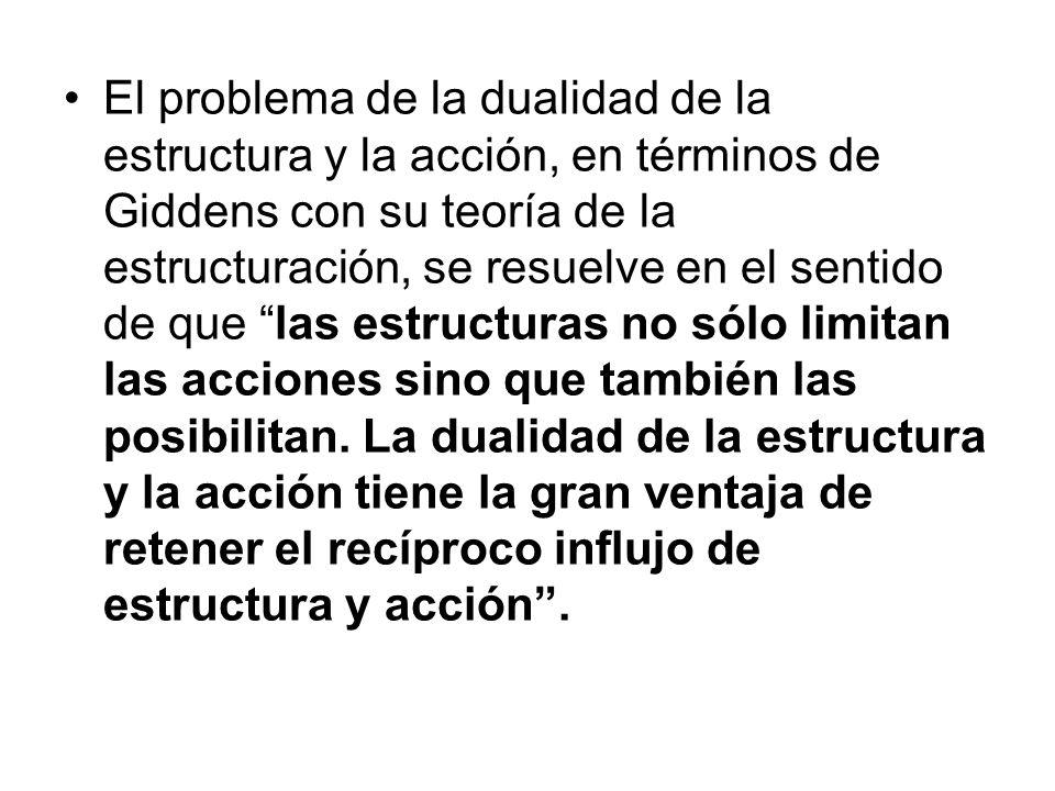 El problema de la dualidad de la estructura y la acción, en términos de Giddens con su teoría de la estructuración, se resuelve en el sentido de que l