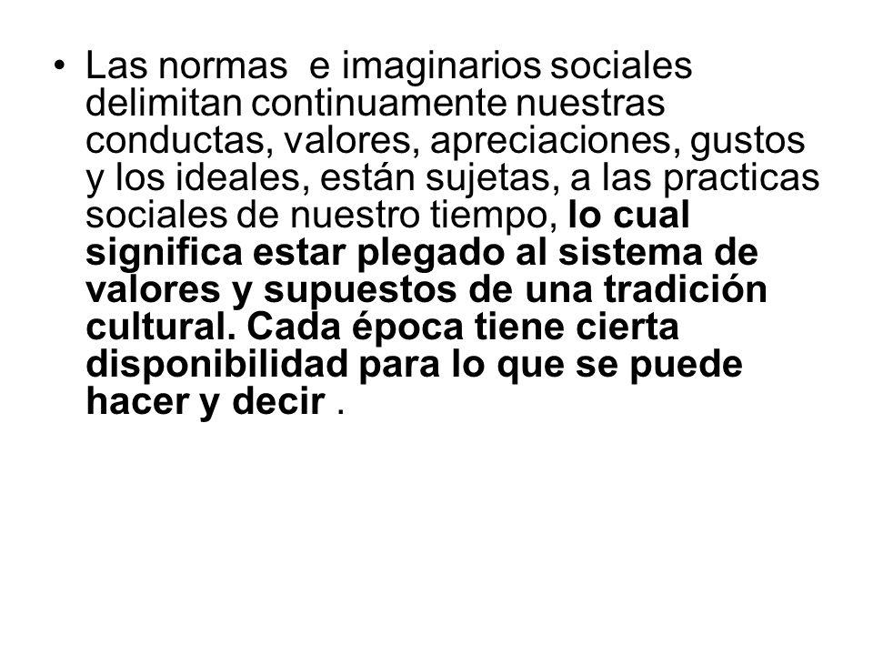 Las normas e imaginarios sociales delimitan continuamente nuestras conductas, valores, apreciaciones, gustos y los ideales, están sujetas, a las pract