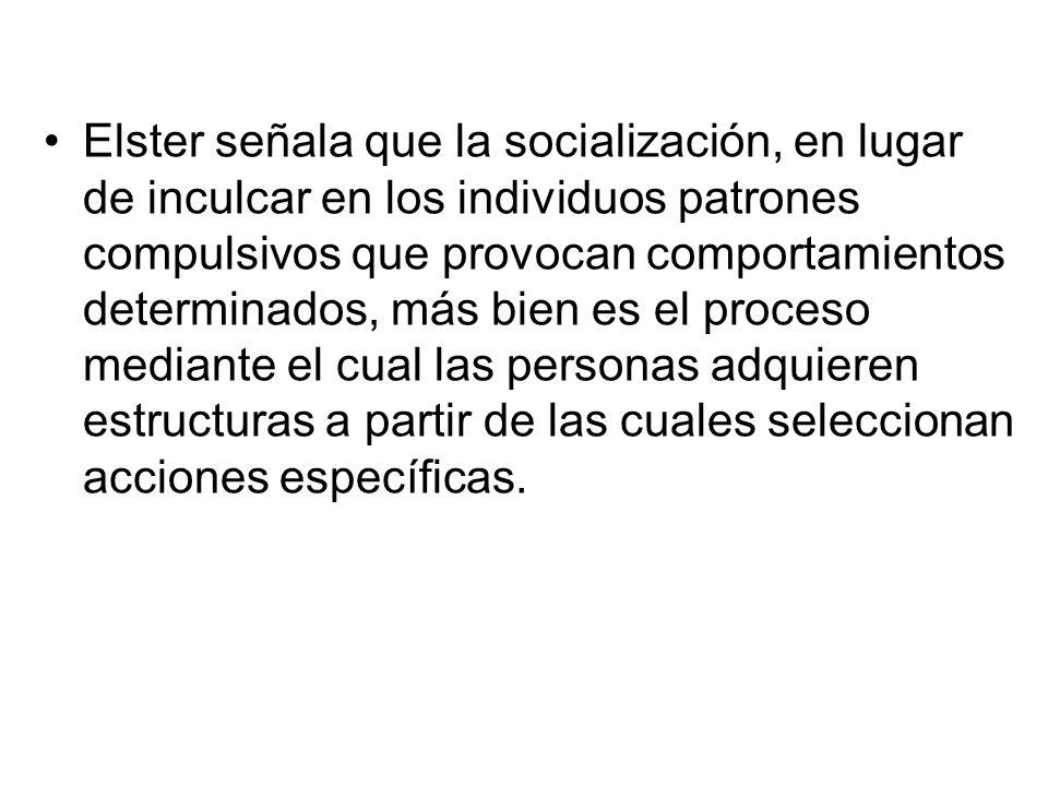 Elster señala que la socialización, en lugar de inculcar en los individuos patrones compulsivos que provocan comportamientos determinados, más bien es