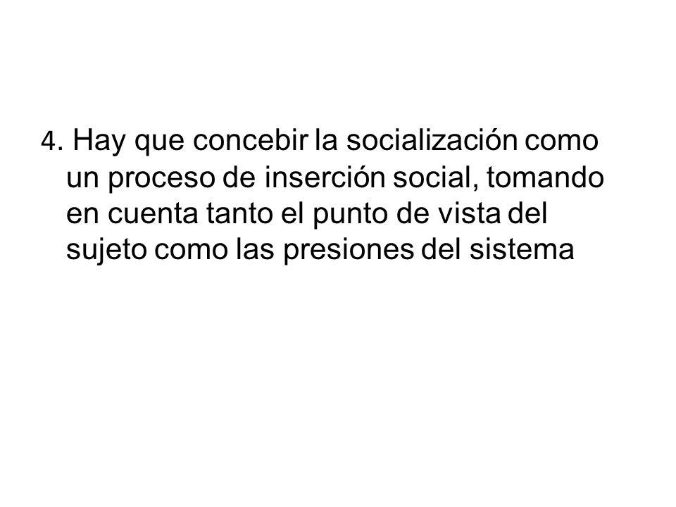4. Hay que concebir la socialización como un proceso de inserción social, tomando en cuenta tanto el punto de vista del sujeto como las presiones del
