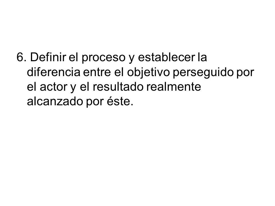 6. Definir el proceso y establecer la diferencia entre el objetivo perseguido por el actor y el resultado realmente alcanzado por éste.