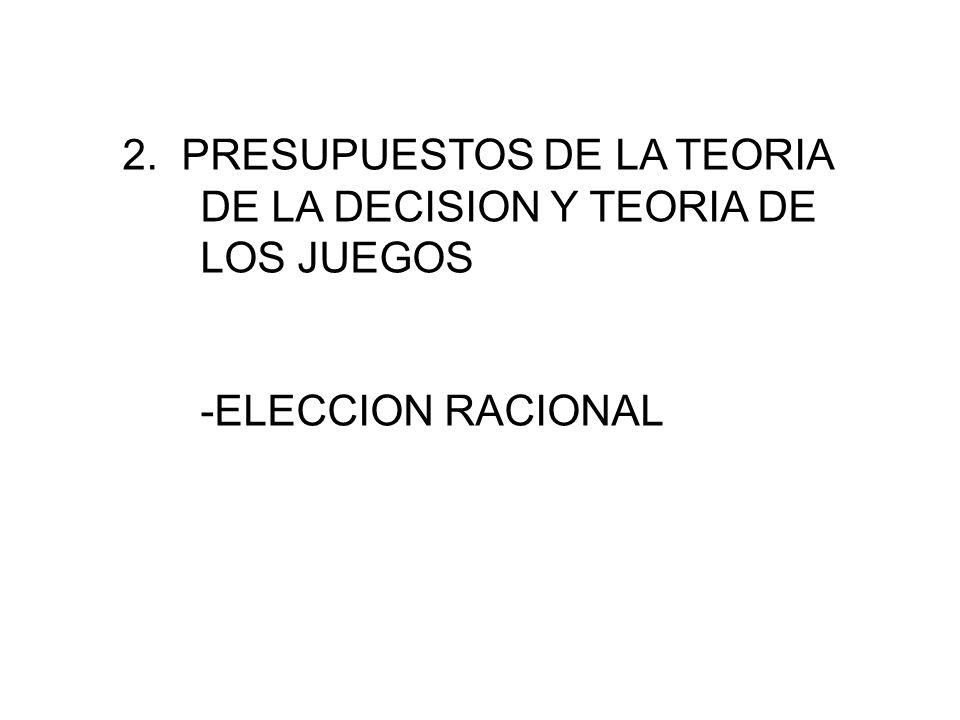 2. PRESUPUESTOS DE LA TEORIA DE LA DECISION Y TEORIA DE LOS JUEGOS -ELECCION RACIONAL