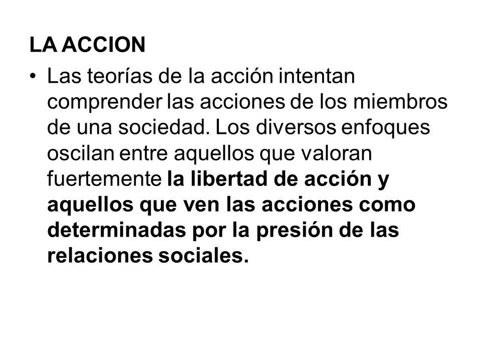 LA ACCION Las teorías de la acción intentan comprender las acciones de los miembros de una sociedad. Los diversos enfoques oscilan entre aquellos que