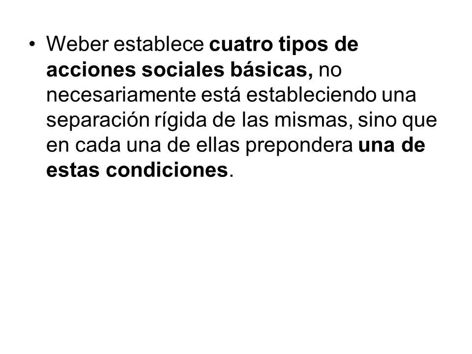 Weber establece cuatro tipos de acciones sociales básicas, no necesariamente está estableciendo una separación rígida de las mismas, sino que en cada