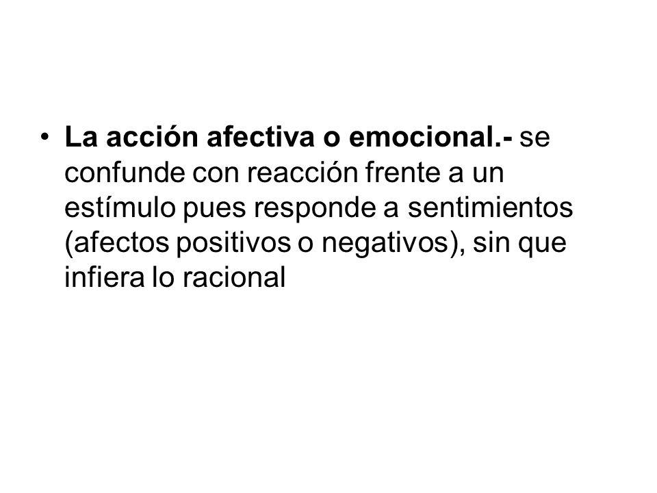La acción afectiva o emocional.- se confunde con reacción frente a un estímulo pues responde a sentimientos (afectos positivos o negativos), sin que i